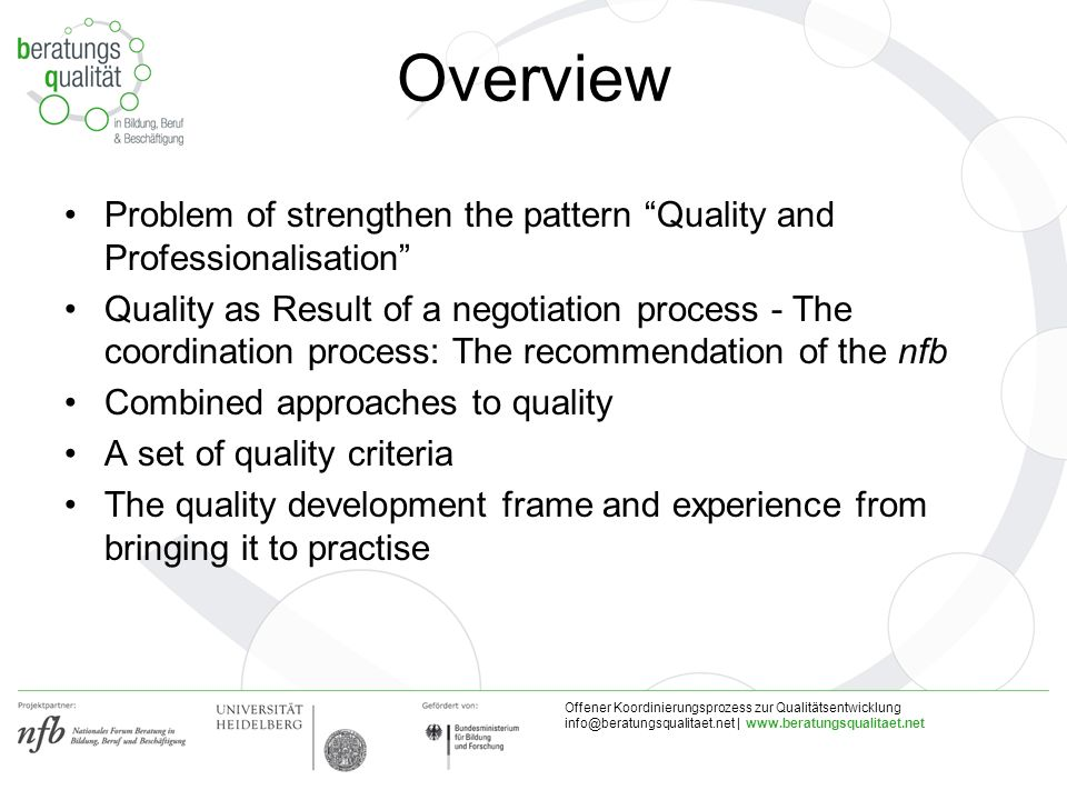 Offener Koordinierungsprozess zur Qualitätsentwicklung |   Overview Problem of strengthen the pattern Quality and Professionalisation Quality as Result of a negotiation process - The coordination process: The recommendation of the nfb Combined approaches to quality A set of quality criteria The quality development frame and experience from bringing it to practise