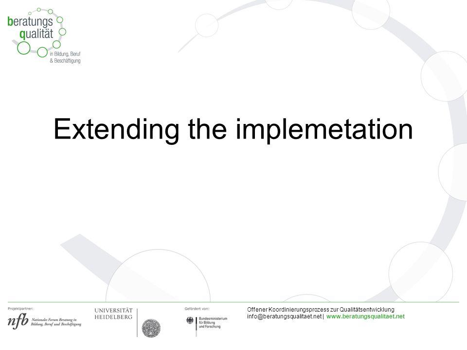 Offener Koordinierungsprozess zur Qualitätsentwicklung info@beratungsqualitaet.net | www.beratungsqualitaet.net Extending the implemetation