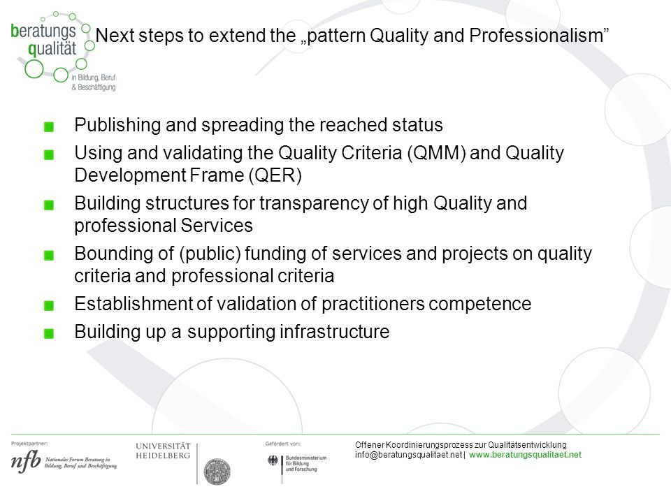 Offener Koordinierungsprozess zur Qualitätsentwicklung |   Publishing and spreading the reached status Using and validating the Quality Criteria (QMM) and Quality Development Frame (QER) Building structures for transparency of high Quality and professional Services Bounding of (public) funding of services and projects on quality criteria and professional criteria Establishment of validation of practitioners competence Building up a supporting infrastructure Next steps to extend the pattern Quality and Professionalism