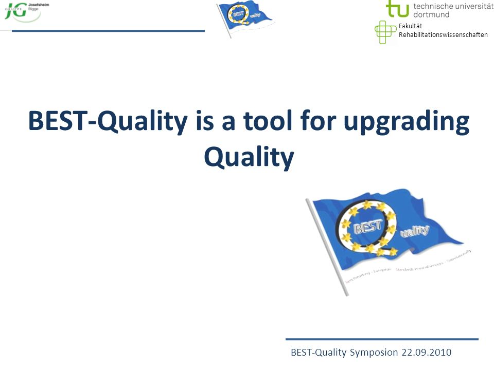 Fakultät Rehabilitationswissenschaften BEST-Quality Symposion 22.09.2010 BEST-Quality is a tool for upgrading Quality