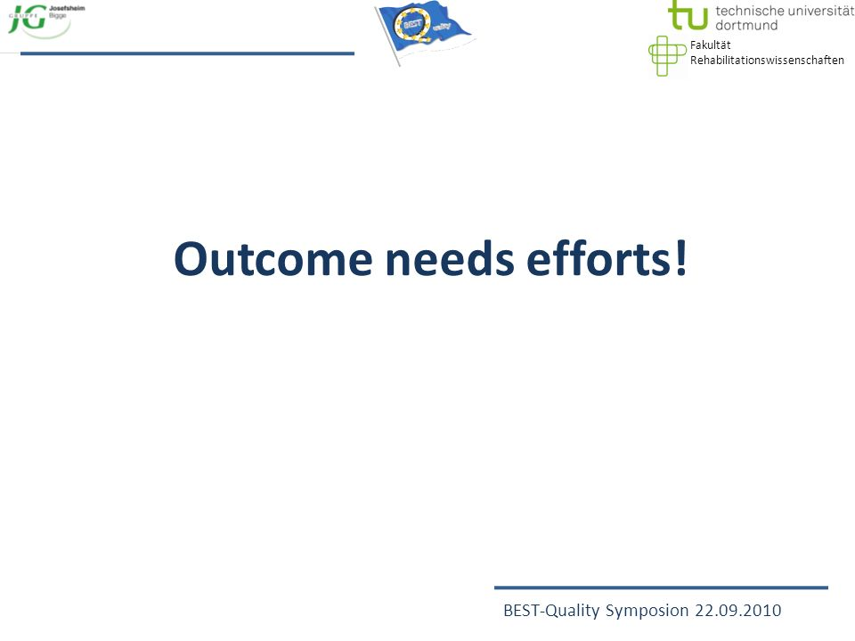 Fakultät Rehabilitationswissenschaften BEST-Quality Symposion 22.09.2010 Outcome needs efforts!