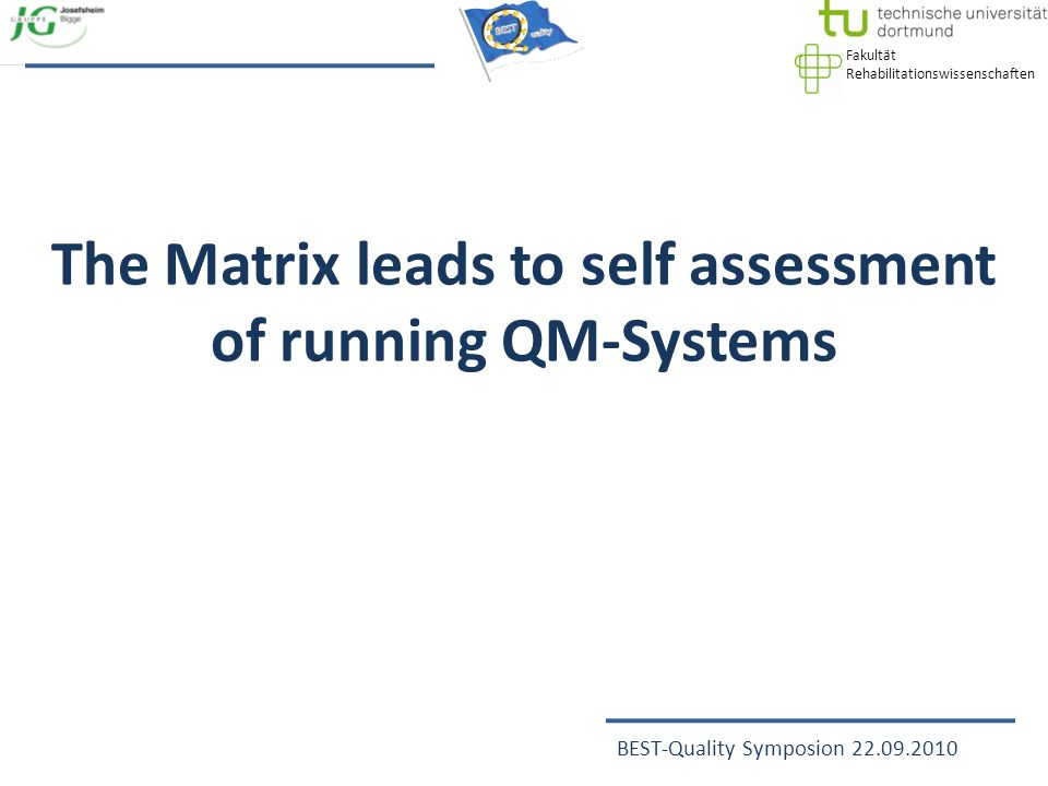 Fakultät Rehabilitationswissenschaften BEST-Quality Symposion 22.09.2010 The Matrix leads to self assessment of running QM-Systems