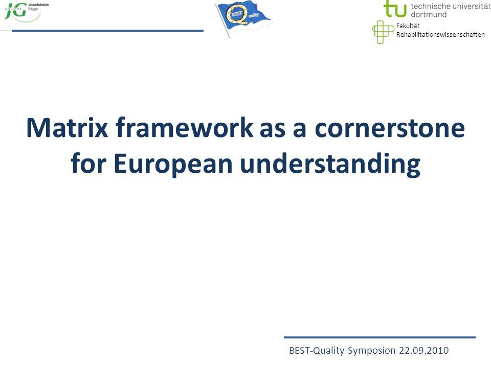 Fakultät Rehabilitationswissenschaften BEST-Quality Symposion 22.09.2010 Matrix framework as a cornerstone for European understanding