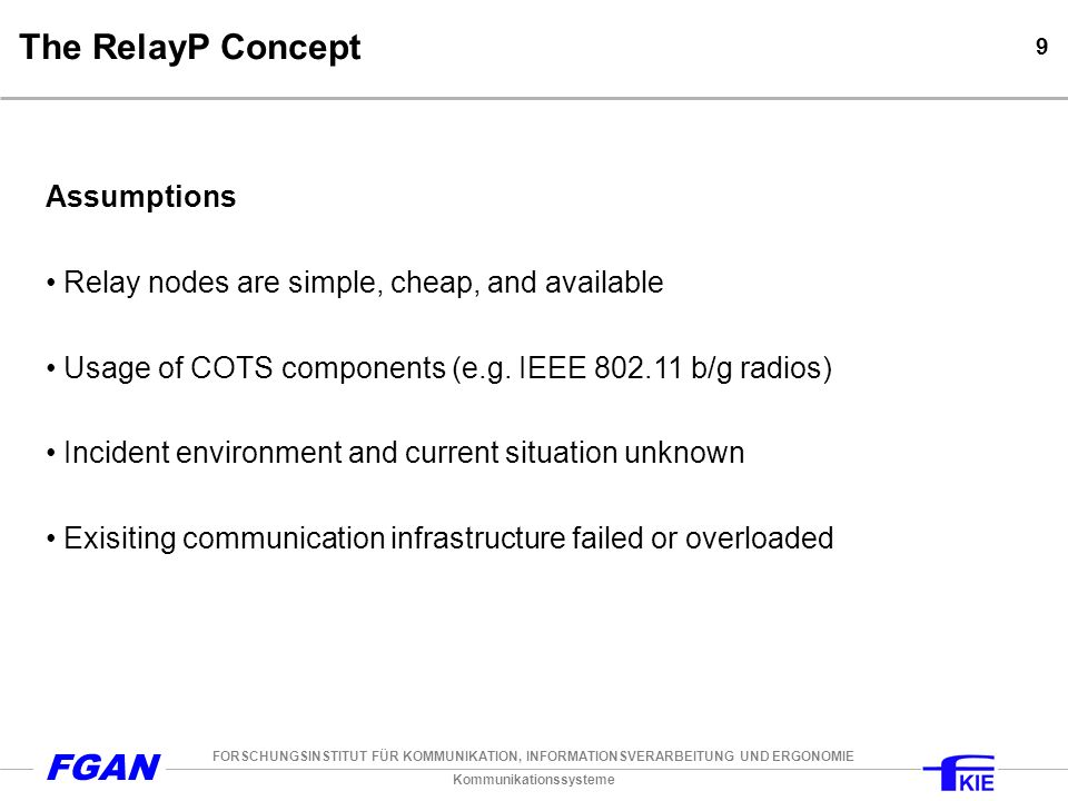 Kommunikationssysteme FORSCHUNGSINSTITUT FÜR KOMMUNIKATION, INFORMATIONSVERARBEITUNG UND ERGONOMIE FGAN 9 The RelayP Concept Assumptions Relay nodes are simple, cheap, and available Usage of COTS components (e.g.