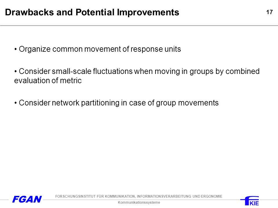 Kommunikationssysteme FORSCHUNGSINSTITUT FÜR KOMMUNIKATION, INFORMATIONSVERARBEITUNG UND ERGONOMIE FGAN 17 Drawbacks and Potential Improvements Organize common movement of response units Consider small-scale fluctuations when moving in groups by combined evaluation of metric Consider network partitioning in case of group movements