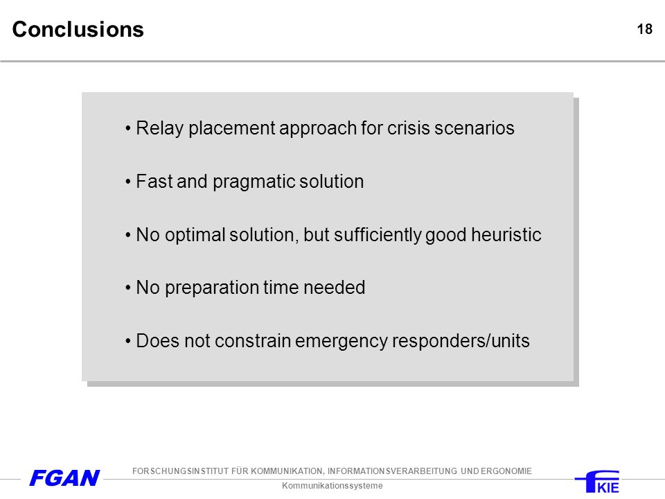 Kommunikationssysteme FORSCHUNGSINSTITUT FÜR KOMMUNIKATION, INFORMATIONSVERARBEITUNG UND ERGONOMIE FGAN 18 Conclusions Relay placement approach for crisis scenarios Fast and pragmatic solution No optimal solution, but sufficiently good heuristic No preparation time needed Does not constrain emergency responders/units