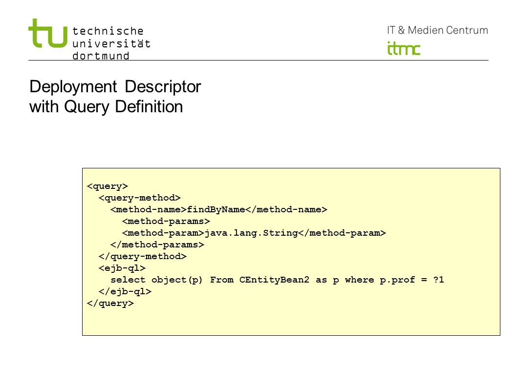 technische universität dortmund 19 Deployment Descriptor with Query Definition findByName java.lang.String select object(p) From CEntityBean2 as p where p.prof = 1
