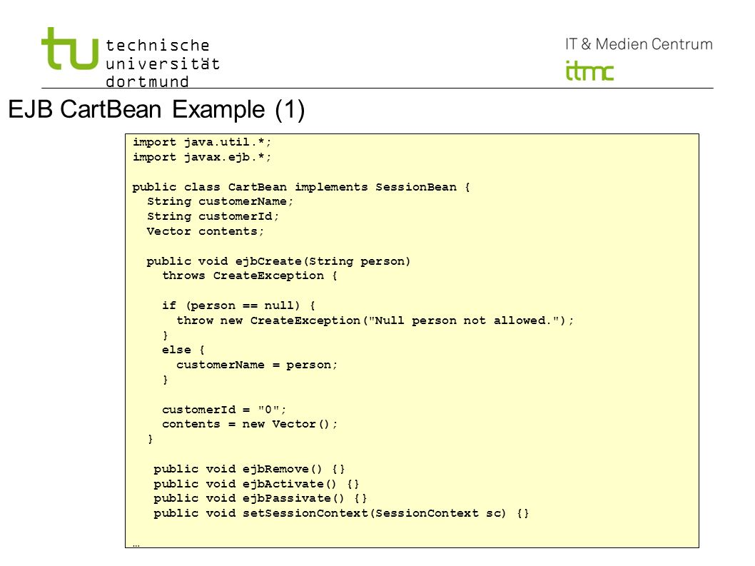technische universität dortmund 3 EJB CartBean Example (1) import java.util.*; import javax.ejb.*; public class CartBean implements SessionBean { String customerName; String customerId; Vector contents; public void ejbCreate(String person) throws CreateException { if (person == null) { throw new CreateException( Null person not allowed. ); } else { customerName = person; } customerId = 0 ; contents = new Vector(); } public void ejbRemove() {} public void ejbActivate() {} public void ejbPassivate() {} public void setSessionContext(SessionContext sc) {} …