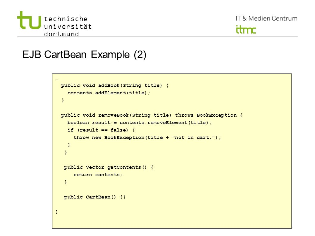technische universität dortmund 4 EJB CartBean Example (2) … public void addBook(String title) { contents.addElement(title); } public void removeBook(String title) throws BookException { boolean result = contents.removeElement(title); if (result == false) { throw new BookException(title + not in cart. ); } public Vector getContents() { return contents; } public CartBean() {} }