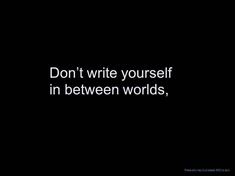 in between worlds, Dont write yourself Press any key to proceed, ESC to exit.