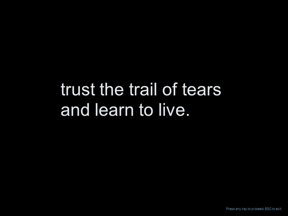 trust the trail of tears and learn to live. Press any key to proceed, ESC to exit.