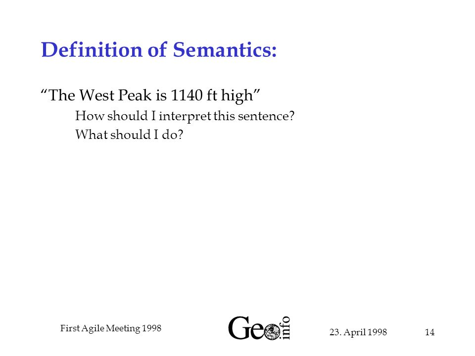 23. April 1998 First Agile Meeting 1998 14 Definition of Semantics: The West Peak is 1140 ft high How should I interpret this sentence? What should I
