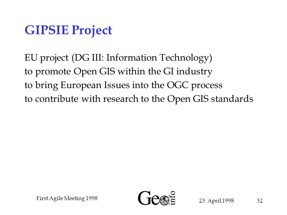 23. April 1998 First Agile Meeting 1998 32 GIPSIE Project EU project (DG III: Information Technology) to promote Open GIS within the GI industry to br
