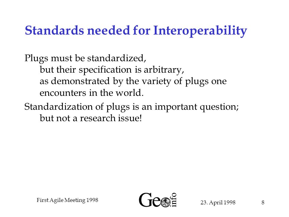 23. April 1998 First Agile Meeting 1998 8 Standards needed for Interoperability Plugs must be standardized, but their specification is arbitrary, as d