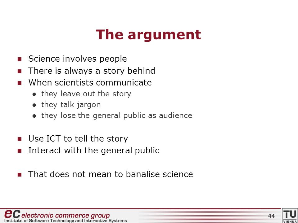 The argument Science involves people There is always a story behind When scientists communicate they leave out the story they talk jargon they lose the general public as audience Use ICT to tell the story Interact with the general public That does not mean to banalise science 44