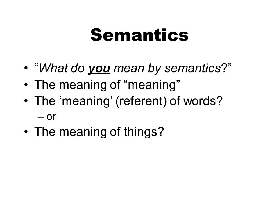 Semantics What do you mean by semantics? The meaning of meaning The meaning (referent) of words? –or The meaning of things?