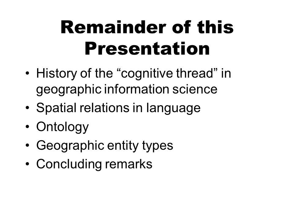 Remainder of this Presentation History of the cognitive thread in geographic information science Spatial relations in language Ontology Geographic entity types Concluding remarks