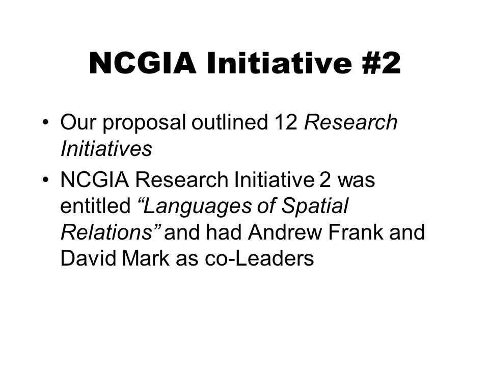 NCGIA Initiative #2 Our proposal outlined 12 Research Initiatives NCGIA Research Initiative 2 was entitled Languages of Spatial Relations and had Andrew Frank and David Mark as co-Leaders