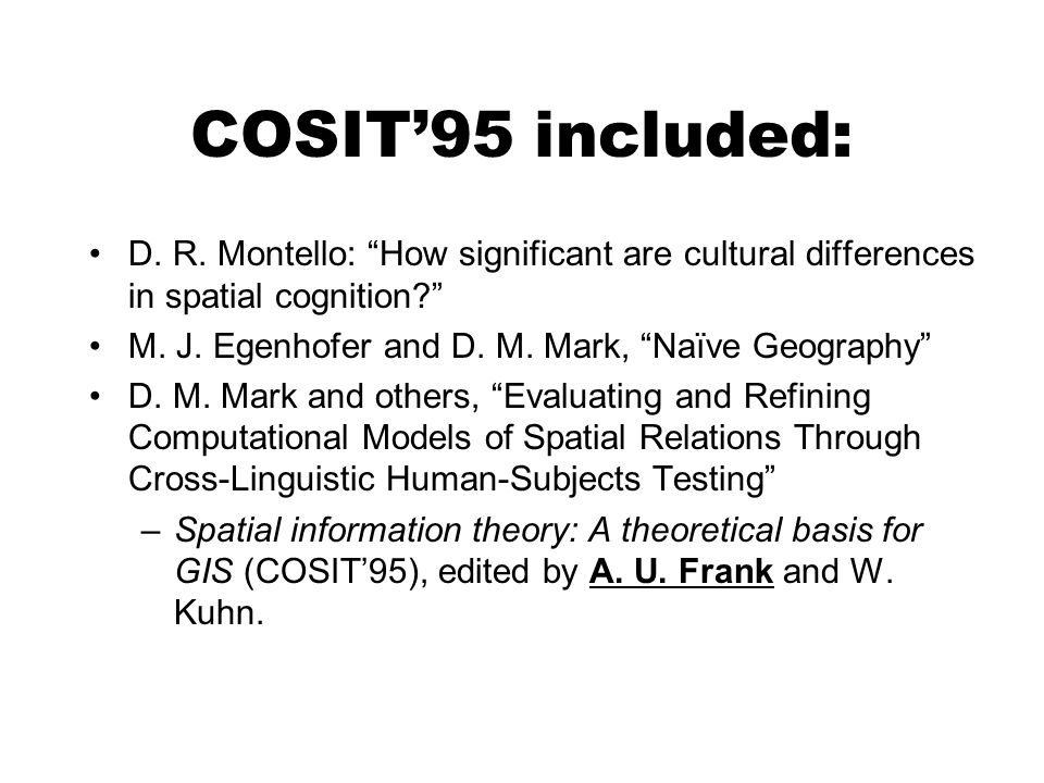 COSIT95 included: D. R. Montello: How significant are cultural differences in spatial cognition? M. J. Egenhofer and D. M. Mark, Naïve Geography D. M.