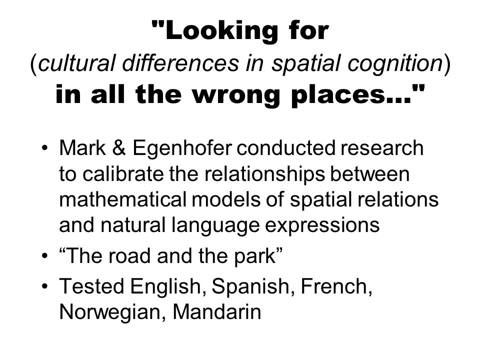 Looking for (cultural differences in spatial cognition) in all the wrong places… Mark & Egenhofer conducted research to calibrate the relationships between mathematical models of spatial relations and natural language expressions The road and the park Tested English, Spanish, French, Norwegian, Mandarin