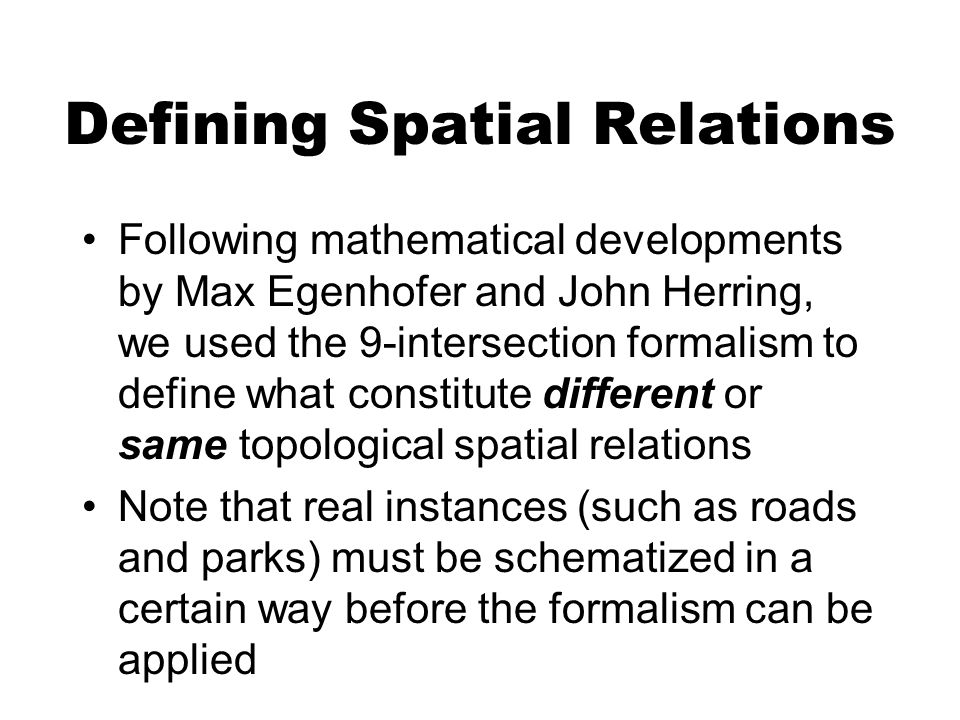 Defining Spatial Relations Following mathematical developments by Max Egenhofer and John Herring, we used the 9-intersection formalism to define what constitute different or same topological spatial relations Note that real instances (such as roads and parks) must be schematized in a certain way before the formalism can be applied