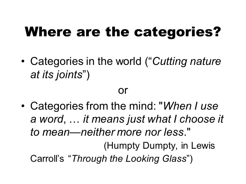 Where are the categories? Categories in the world (Cutting nature at its joints) or Categories from the mind: