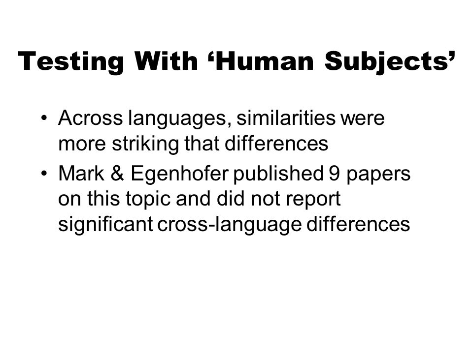 Testing With Human Subjects Across languages, similarities were more striking that differences Mark & Egenhofer published 9 papers on this topic and did not report significant cross-language differences