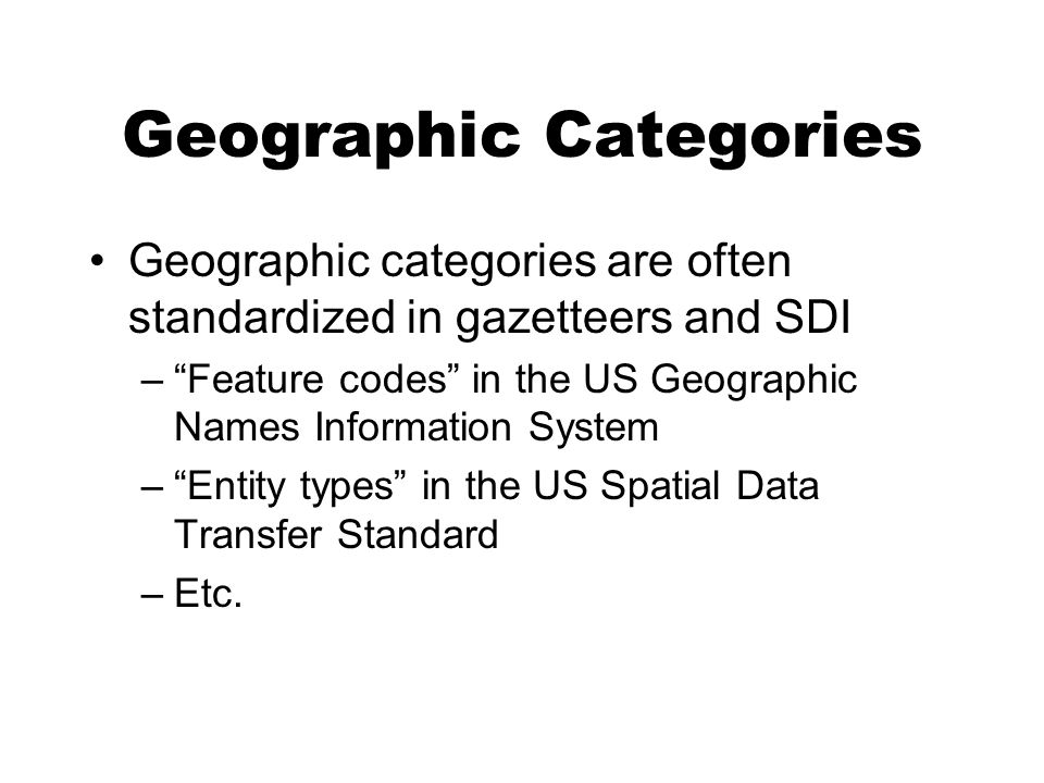 Geographic Categories Geographic categories are often standardized in gazetteers and SDI –Feature codes in the US Geographic Names Information System