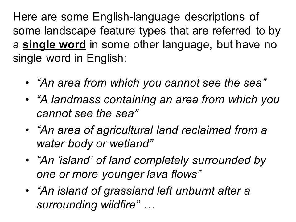 Here are some English-language descriptions of some landscape feature types that are referred to by a single word in some other language, but have no single word in English: An area from which you cannot see the sea A landmass containing an area from which you cannot see the sea An area of agricultural land reclaimed from a water body or wetland An island of land completely surrounded by one or more younger lava flows An island of grassland left unburnt after a surrounding wildfire …