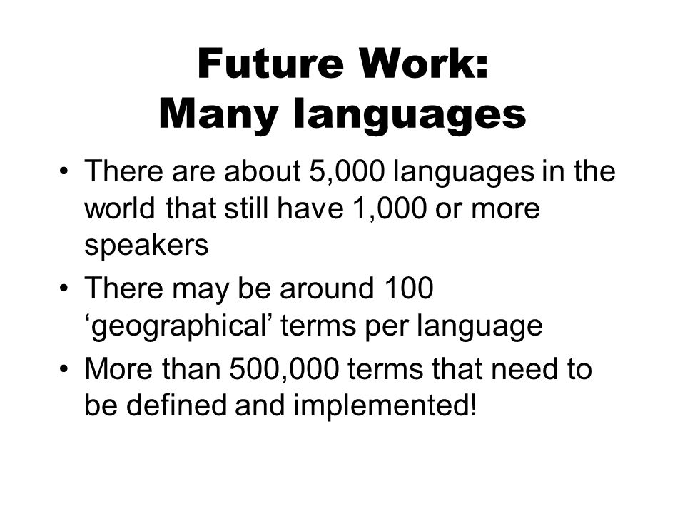 Future Work: Many languages There are about 5,000 languages in the world that still have 1,000 or more speakers There may be around 100 geographical terms per language More than 500,000 terms that need to be defined and implemented!