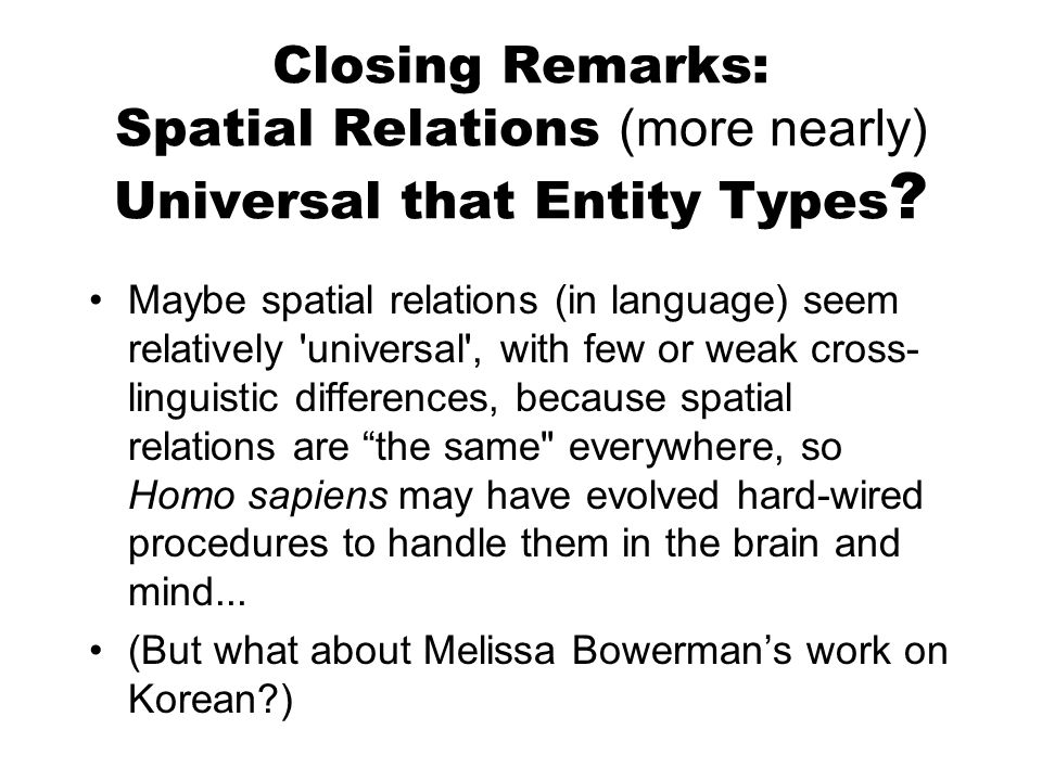 Closing Remarks: Spatial Relations (more nearly) Universal that Entity Types ? Maybe spatial relations (in language) seem relatively 'universal', with