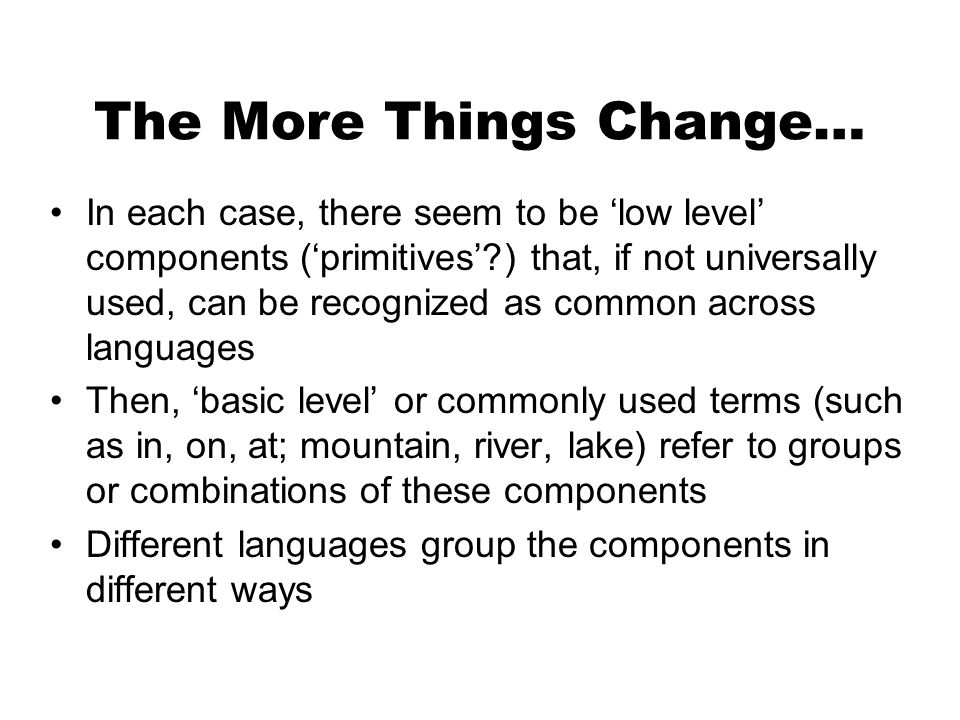 The More Things Change… In each case, there seem to be low level components (primitives ) that, if not universally used, can be recognized as common across languages Then, basic level or commonly used terms (such as in, on, at; mountain, river, lake) refer to groups or combinations of these components Different languages group the components in different ways