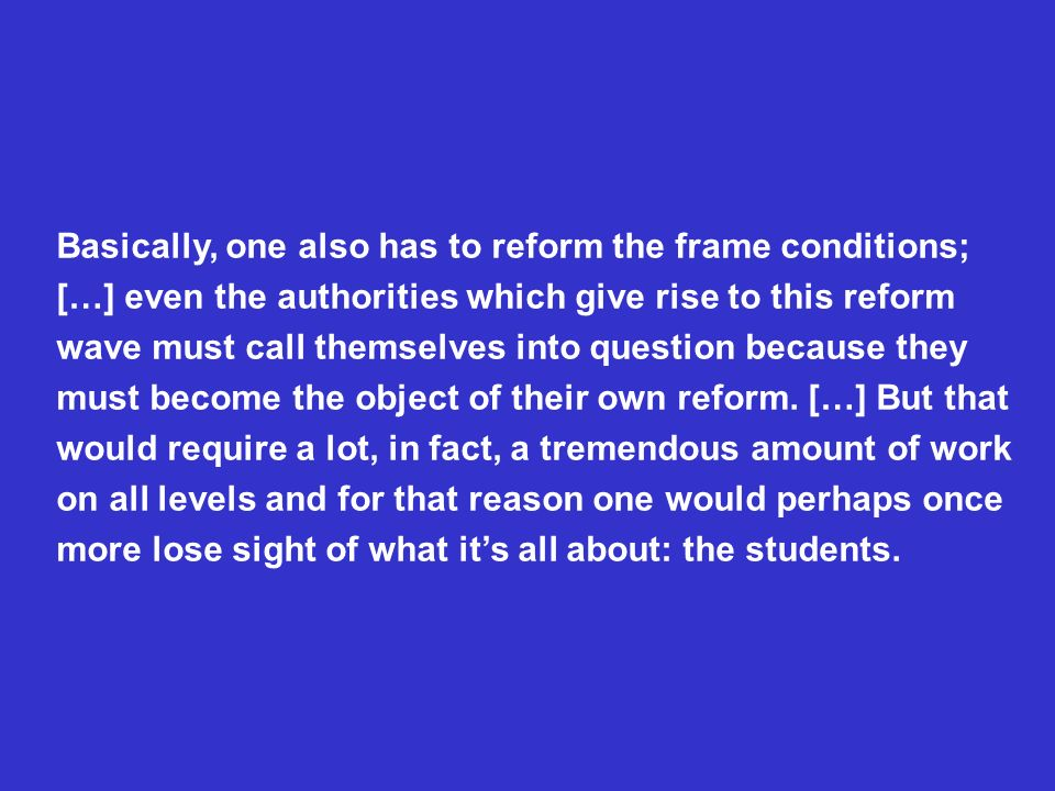 Basically, one also has to reform the frame conditions; […] even the authorities which give rise to this reform wave must call themselves into question because they must become the object of their own reform.