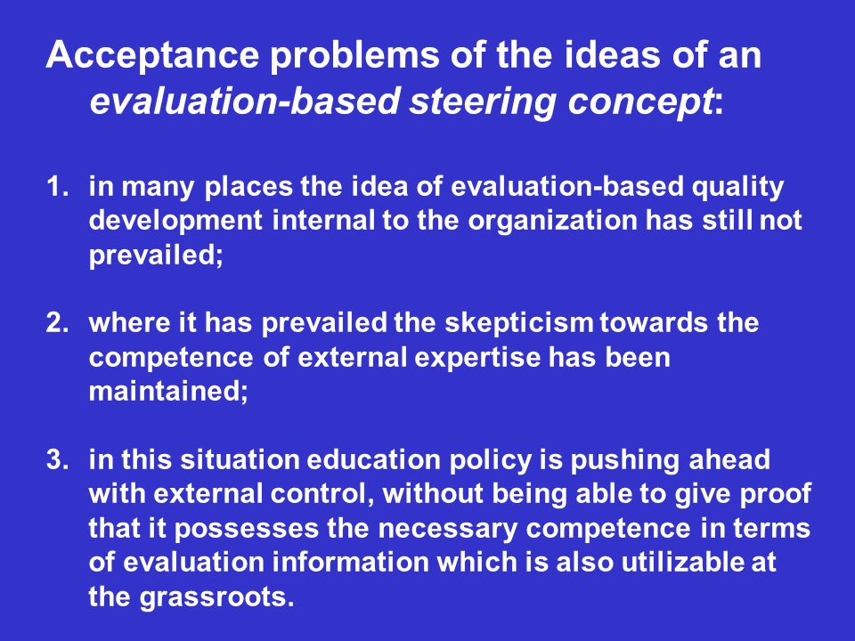 Acceptance problems of the ideas of an evaluation-based steering concept: 1.in many places the idea of evaluation-based quality development internal to the organization has still not prevailed; 2.where it has prevailed the skepticism towards the competence of external expertise has been maintained; 3.in this situation education policy is pushing ahead with external control, without being able to give proof that it possesses the necessary competence in terms of evaluation information which is also utilizable at the grassroots.