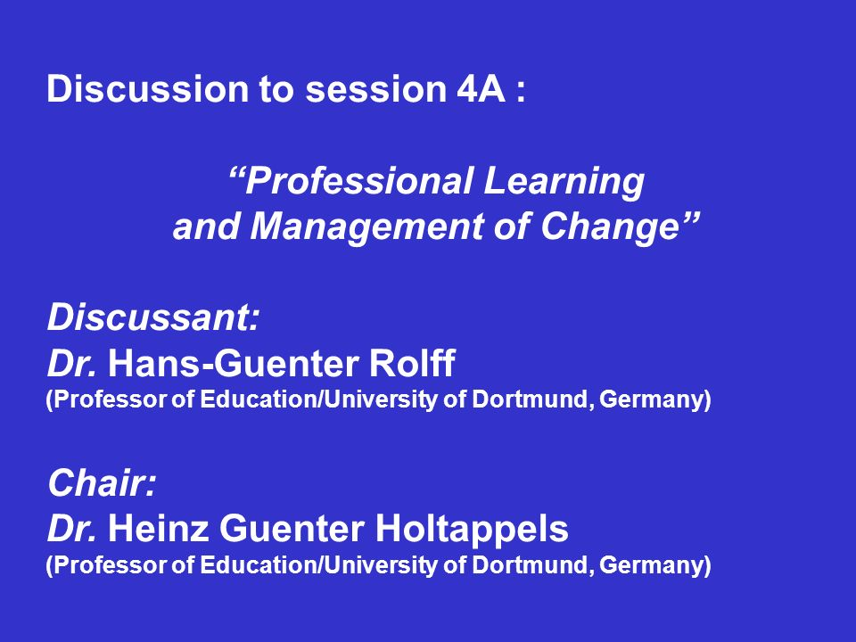 Discussion to session 4A : Professional Learning and Management of Change Discussant: Dr. Hans-Guenter Rolff (Professor of Education/University of Dor