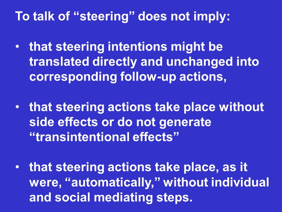To talk of steering does not imply: that steering intentions might be translated directly and unchanged into corresponding follow-up actions, that steering actions take place without side effects or do not generate transintentional effects that steering actions take place, as it were, automatically, without individual and social mediating steps.