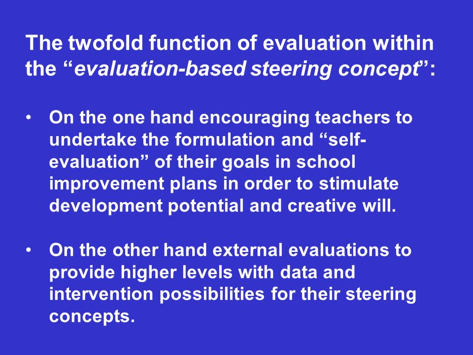 The twofold function of evaluation within the evaluation-based steering concept: On the one hand encouraging teachers to undertake the formulation and self- evaluation of their goals in school improvement plans in order to stimulate development potential and creative will.