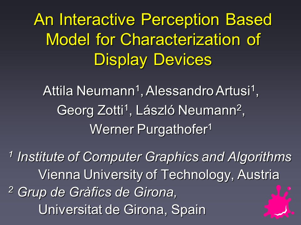 An Interactive Perception Based Model for Characterization of Display Devices 1 Institute of Computer Graphics and Algorithms Vienna University of Technology, Austria 2 Grup de Gràfics de Girona, Universitat de Girona, Spain Attila Neumann 1, Alessandro Artusi 1, Georg Zotti 1, László Neumann 2, Werner Purgathofer 1