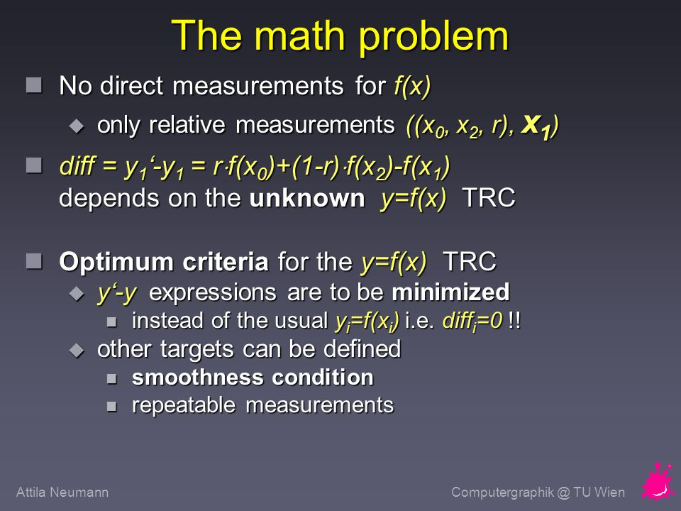 Attila NeumannComputergraphik @ TU Wien The math problem No direct measurements for f(x) No direct measurements for f(x) only relative measurements ((x 0, x 2, r), x 1 ) only relative measurements ((x 0, x 2, r), x 1 ) diff = y 1 -y 1 = r f(x 0 )+(1-r) f(x 2 )-f(x 1 ) depends on the unknown y=f(x) TRC diff = y 1 -y 1 = r f(x 0 )+(1-r) f(x 2 )-f(x 1 ) depends on the unknown y=f(x) TRC Optimum criteria for the y=f(x) TRC Optimum criteria for the y=f(x) TRC y-y expressions are to be minimized y-y expressions are to be minimized instead of the usual y i =f(x i ) i.e.