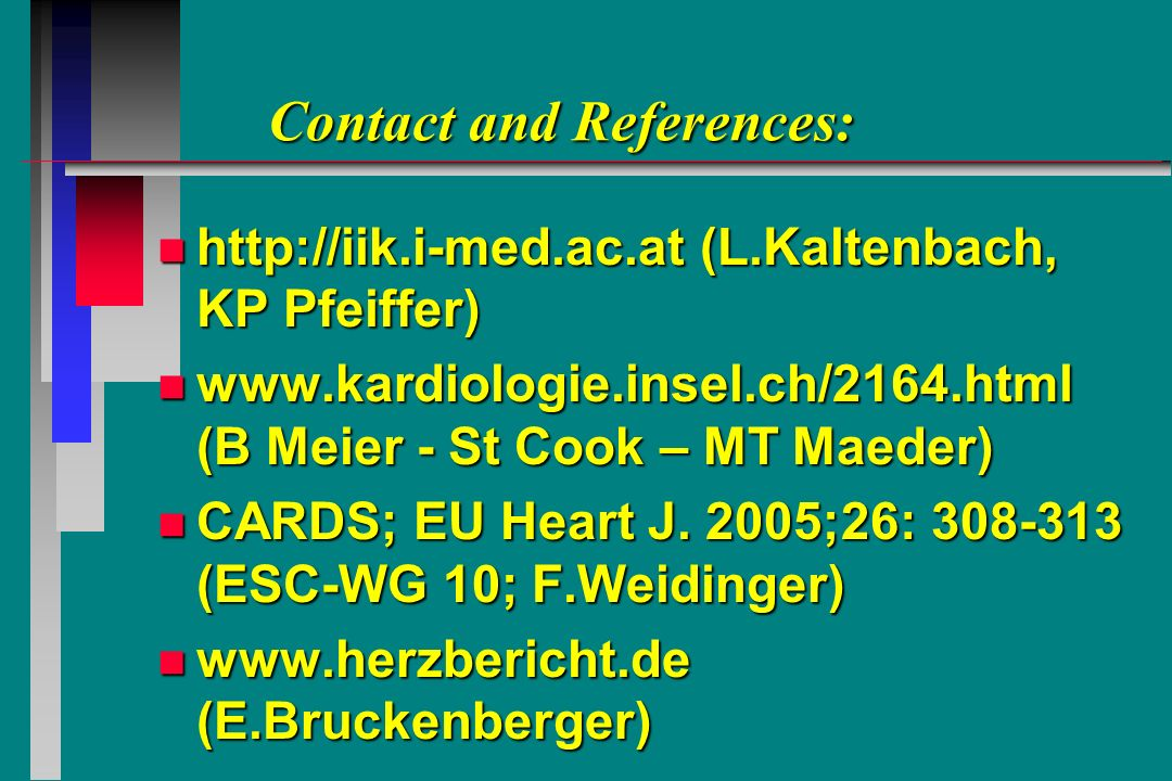 Contact and References: Contact and References: n http://iik.i-med.ac.at (L.Kaltenbach, KP Pfeiffer) n www.kardiologie.insel.ch/2164.html (B Meier - St Cook – MT Maeder) n CARDS; EU Heart J.