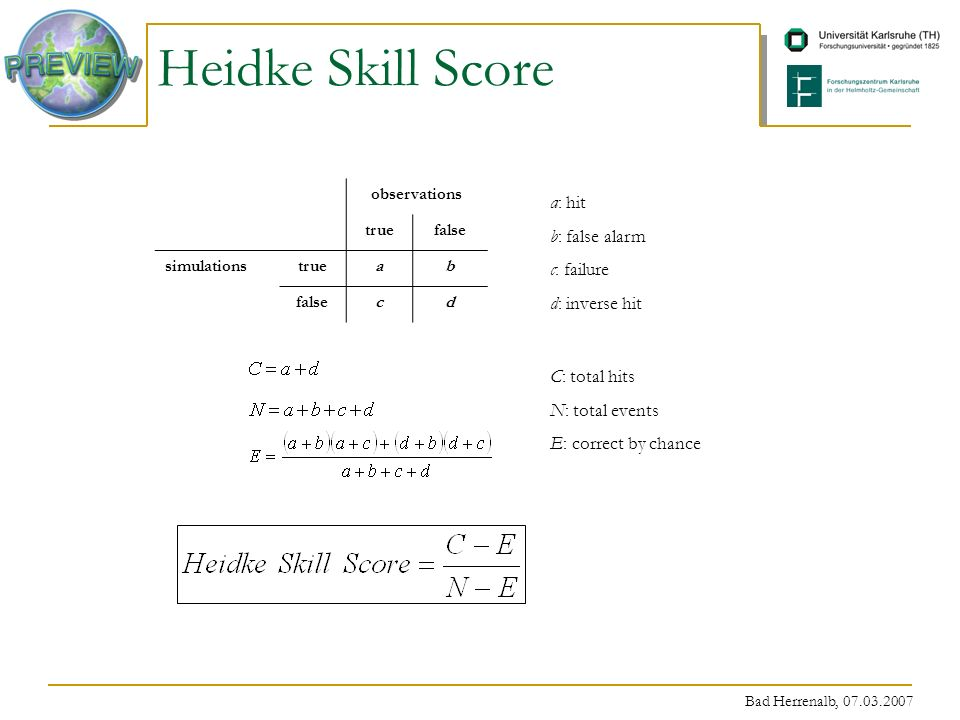 Bad Herrenalb, 07.03.2007 Heidke Skill Score observations truefalse simulationstrueab falsecd a: hit b: false alarm c: failure d: inverse hit C: total hits N: total events E: correct by chance