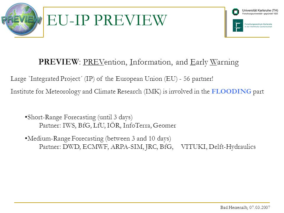 Bad Herrenalb, 07.03.2007 EU-IP PREVIEW PREVIEW: PREVention, Information, and Early Warning Large `Integrated Project´ (IP) of the European Union (EU) - 56 partner.