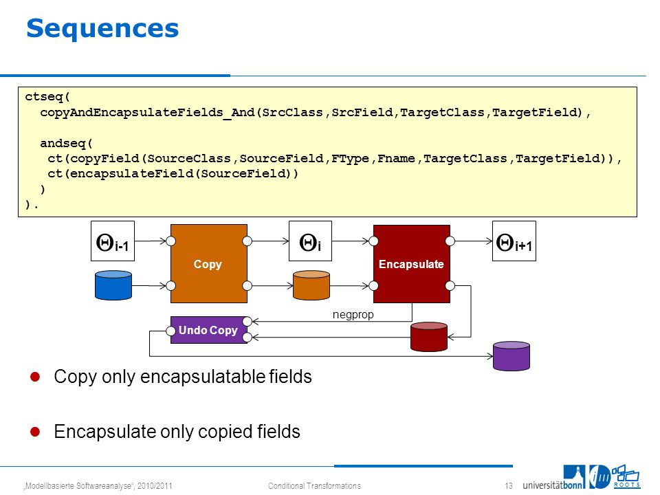 Modellbasierte Softwareanalyse, 2010/2011Conditional Transformations 13 R O O T S Sequences Copy only encapsulatable fields Encapsulate only copied fields ctseq( copyAndEncapsulateFields_And(SrcClass,SrcField,TargetClass,TargetField), andseq( ct(copyField(SourceClass,SourceField,FType,Fname,TargetClass,TargetField)), ct(encapsulateField(SourceField)) ) ).
