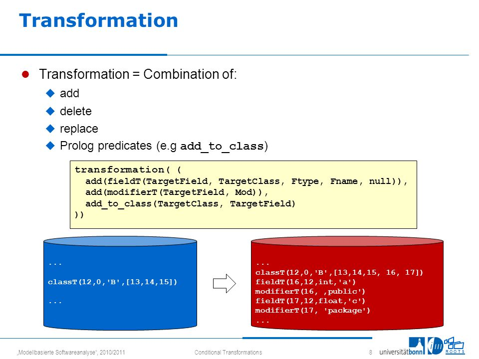 Modellbasierte Softwareanalyse, 2010/2011Conditional Transformations 8 R O O T S Transformation Transformation = Combination of: add delete replace Prolog predicates (e.g add_to_class ) transformation ( ( add(fieldT(TargetField, TargetClass, Ftype, Fname, null)), add(modifierT(TargetField, Mod)), add_to_class(TargetClass, TargetField) ))...