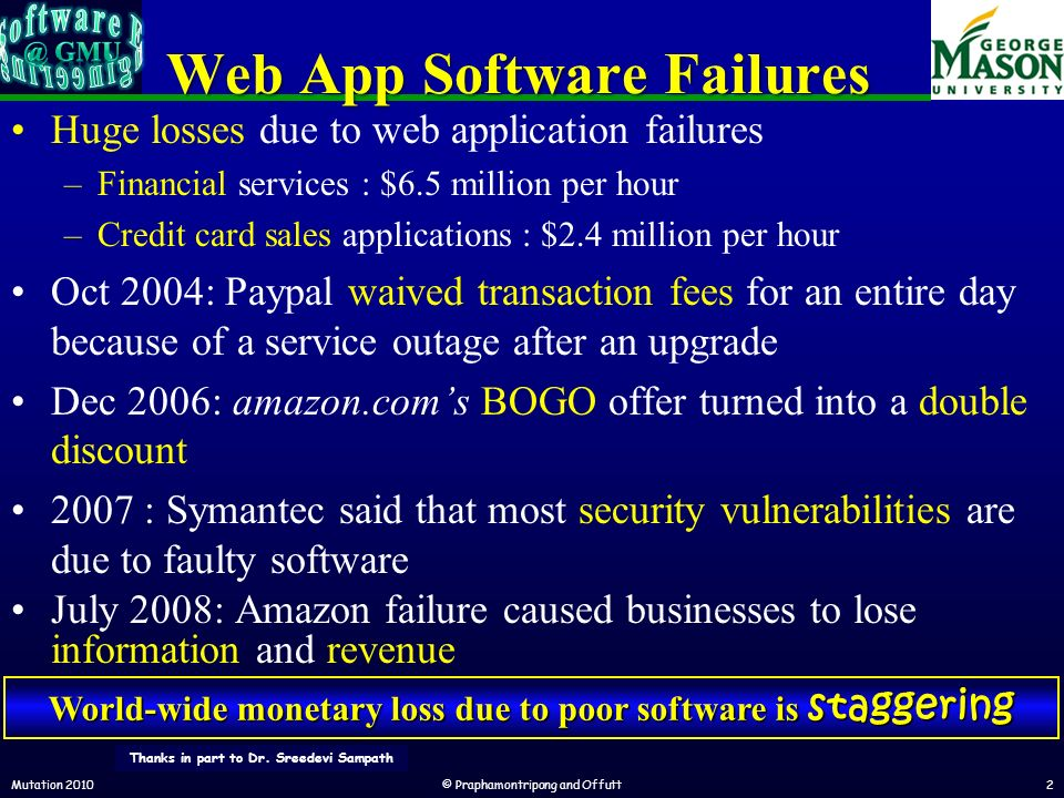 Web App Software Failures Huge losses due to web application failures –Financial services : $6.5 million per hour –Credit card sales applications : $2.4 million per hour Oct 2004: Paypal waived transaction fees for an entire day because of a service outage after an upgrade Dec 2006: amazon.coms BOGO offer turned into a double discount 2007 : Symantec said that most security vulnerabilities are due to faulty software July 2008: Amazon failure caused businesses to lose information and revenue Mutation 2010© Praphamontripong and Offutt2 World-wide monetary loss due to poor software is staggering Thanks in part to Dr.