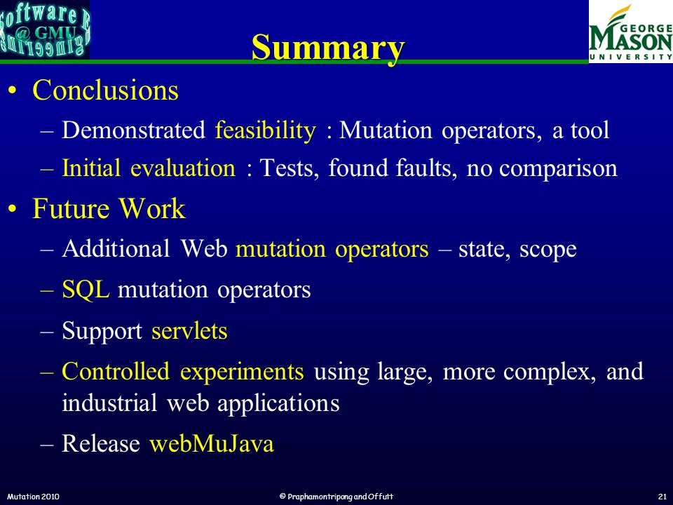 Summary Conclusions –Demonstrated feasibility : Mutation operators, a tool –Initial evaluation : Tests, found faults, no comparison Future Work –Additional Web mutation operators – state, scope –SQL mutation operators –Support servlets –Controlled experiments using large, more complex, and industrial web applications –Release webMuJava Mutation 2010© Praphamontripong and Offutt21