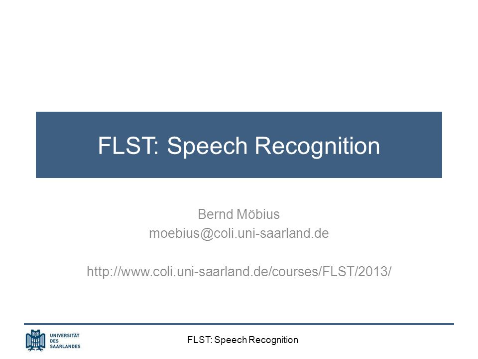 FLST: Speech Recognition Role model systems: Verbmobil Architecture multilingual prosody module: German, English, Japanese common algorithms, shared features, separate data input: speech signal, word hypotheses graph (WHG) output: prosodically annotated WHG (prosody by word), feeding other dialog system components (incl.