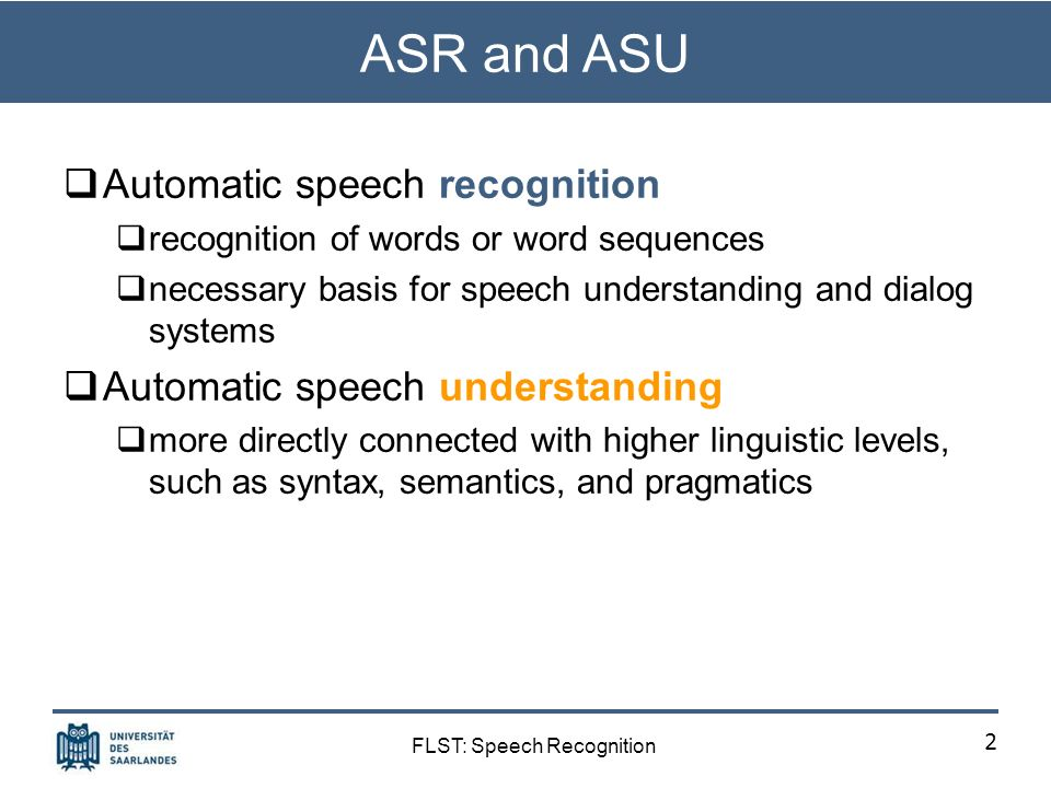 FLST: Speech Recognition ASR and ASU Automatic speech recognition recognition of words or word sequences necessary basis for speech understanding and dialog systems Automatic speech understanding more directly connected with higher linguistic levels, such as syntax, semantics, and pragmatics 2