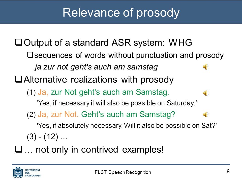 FLST: Speech Recognition Relevance of prosody Output of a standard ASR system: WHG sequences of words without punctuation and prosody ja zur not geht s auch am samstag Alternative realizations with prosody (1) Ja, zur Not geht s auch am Samstag.