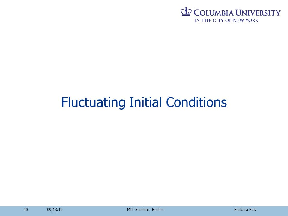40 Fluctuating Initial Conditions 09/13/10 MIT Seminar, Boston Barbara Betz